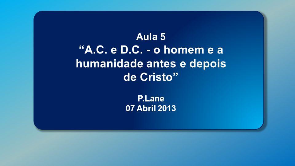 Classe Visão Bíblica IPJG - 2013 Aula 5 A.C. e D.C. - o homem e a humanidade antes e depois de Cristo P.Lane 07 Abril 2013