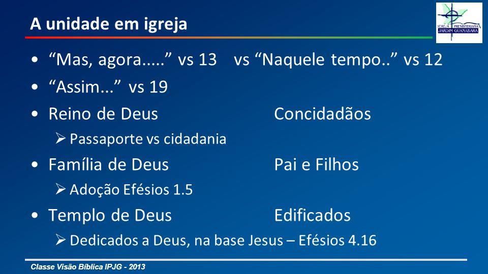 Classe Visão Bíblica IPJG - 2013 A unidade em igreja Mas, agora..... vs 13 vs Naquele tempo.. vs 12 Assim... vs 19 Reino de DeusConcidadãos Passaporte