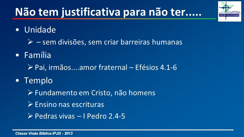Classe Visão Bíblica IPJG - 2013 Não tem justificativa para não ter..... Unidade – sem divisões, sem criar barreiras humanas Família Pai, irmãos....am