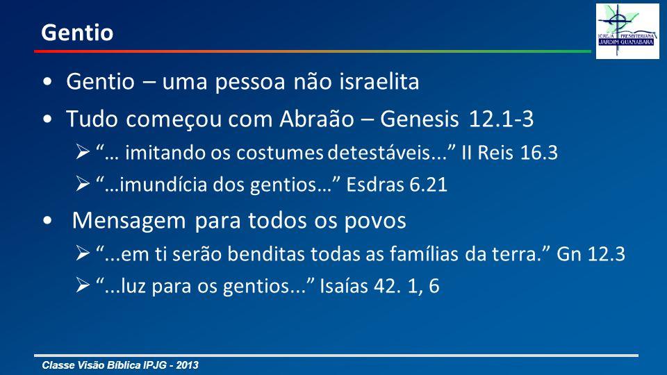 Classe Visão Bíblica IPJG - 2013 Gentio Gentio – uma pessoa não israelita Tudo começou com Abraão – Genesis 12.1-3 … imitando os costumes detestáveis.
