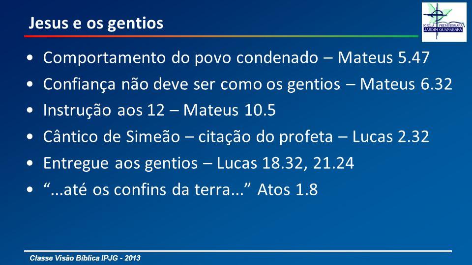 Classe Visão Bíblica IPJG - 2013 Jesus e os gentios Comportamento do povo condenado – Mateus 5.47 Confiança não deve ser como os gentios – Mateus 6.32
