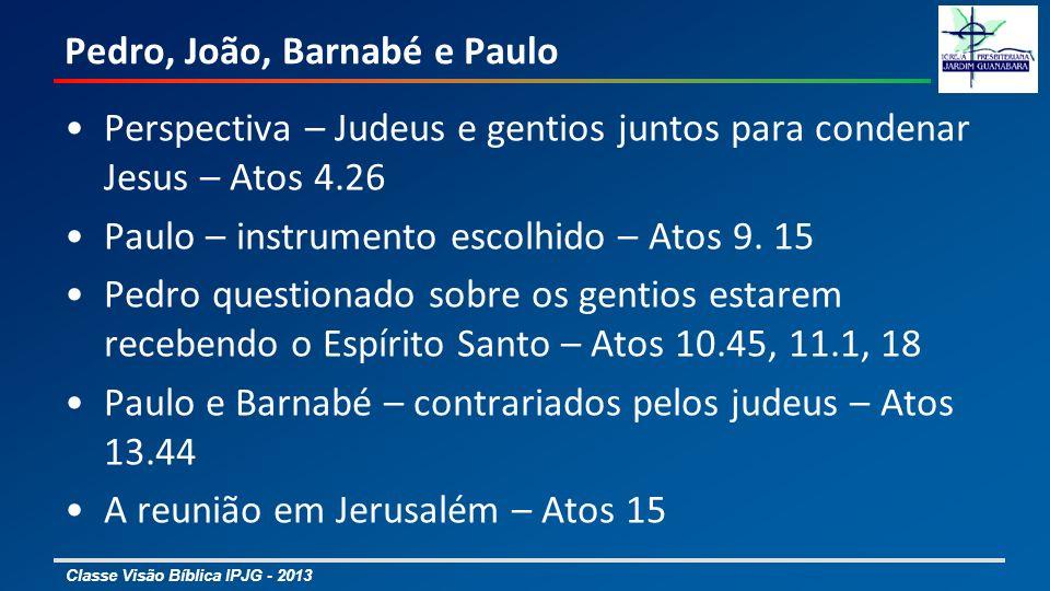 Classe Visão Bíblica IPJG - 2013 Pedro, João, Barnabé e Paulo Perspectiva – Judeus e gentios juntos para condenar Jesus – Atos 4.26 Paulo – instrument