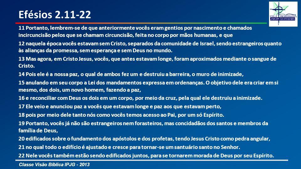 Classe Visão Bíblica IPJG - 2013 Efésios 2.11-22 11 Portanto, lembrem-se de que anteriormente vocês eram gentios por nascimento e chamados incircuncis
