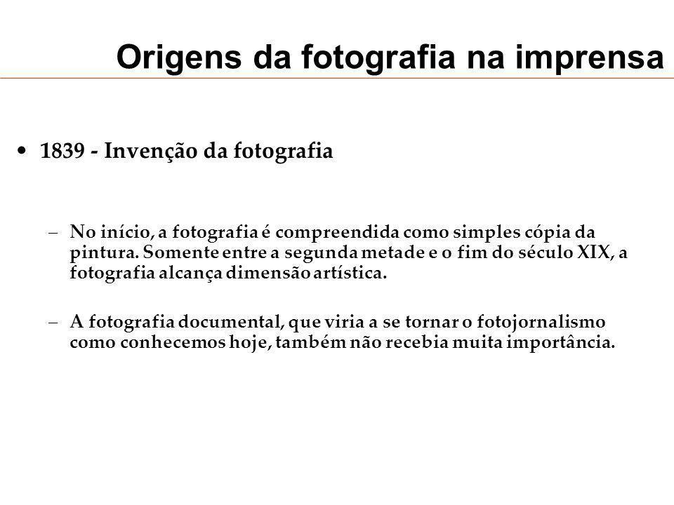 Origens da fotografia na imprensa 1839 - Invenção da fotografia –No início, a fotografia é compreendida como simples cópia da pintura. Somente entre a