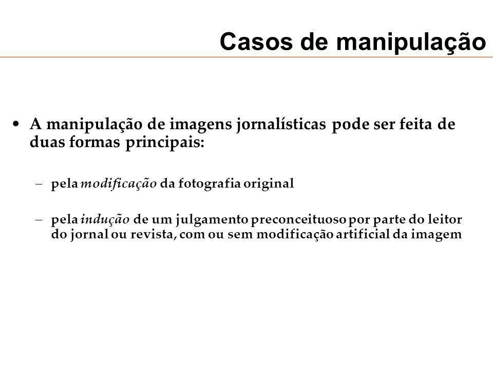 Casos de manipulação A manipulação de imagens jornalísticas pode ser feita de duas formas principais: –pela modificação da fotografia original –pela i