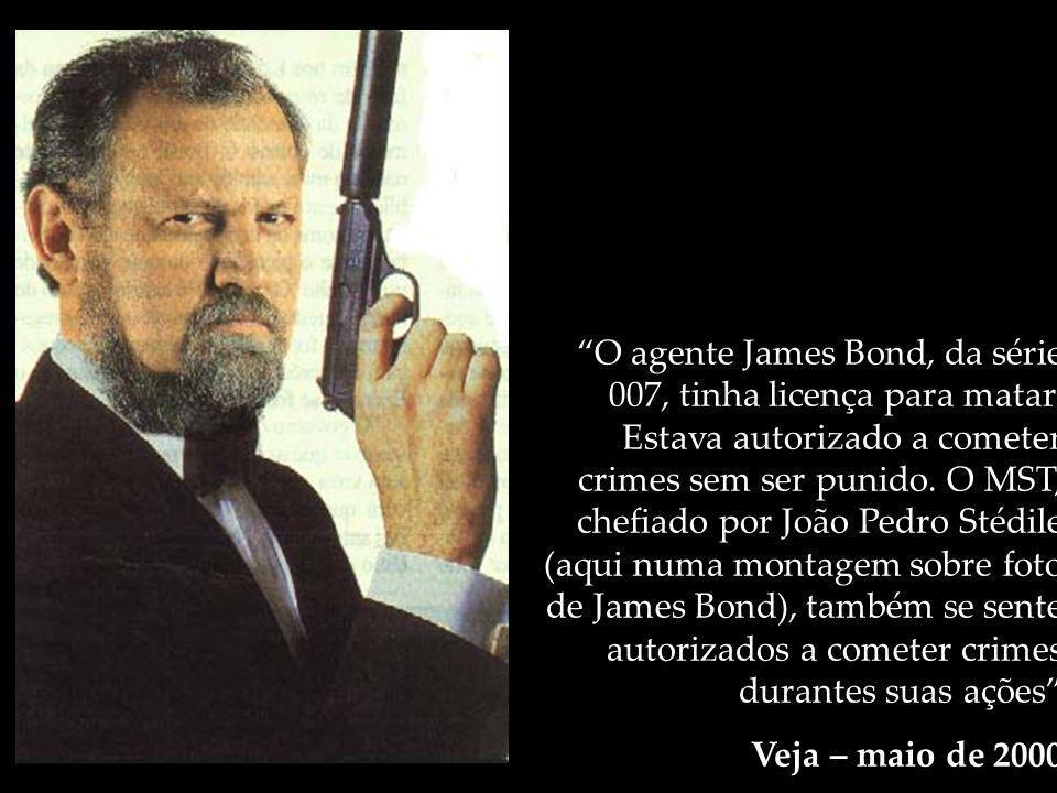 O agente James Bond, da série 007, tinha licença para matar. Estava autorizado a cometer crimes sem ser punido. O MST, chefiado por João Pedro Stédile