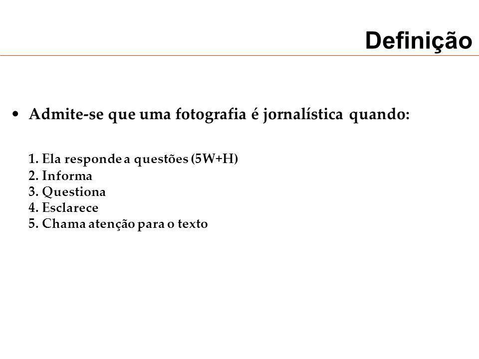 Definição Admite-se que uma fotografia é jornalística quando: 1. Ela responde a questões (5W+H) 2. Informa 3. Questiona 4. Esclarece 5. Chama atenção