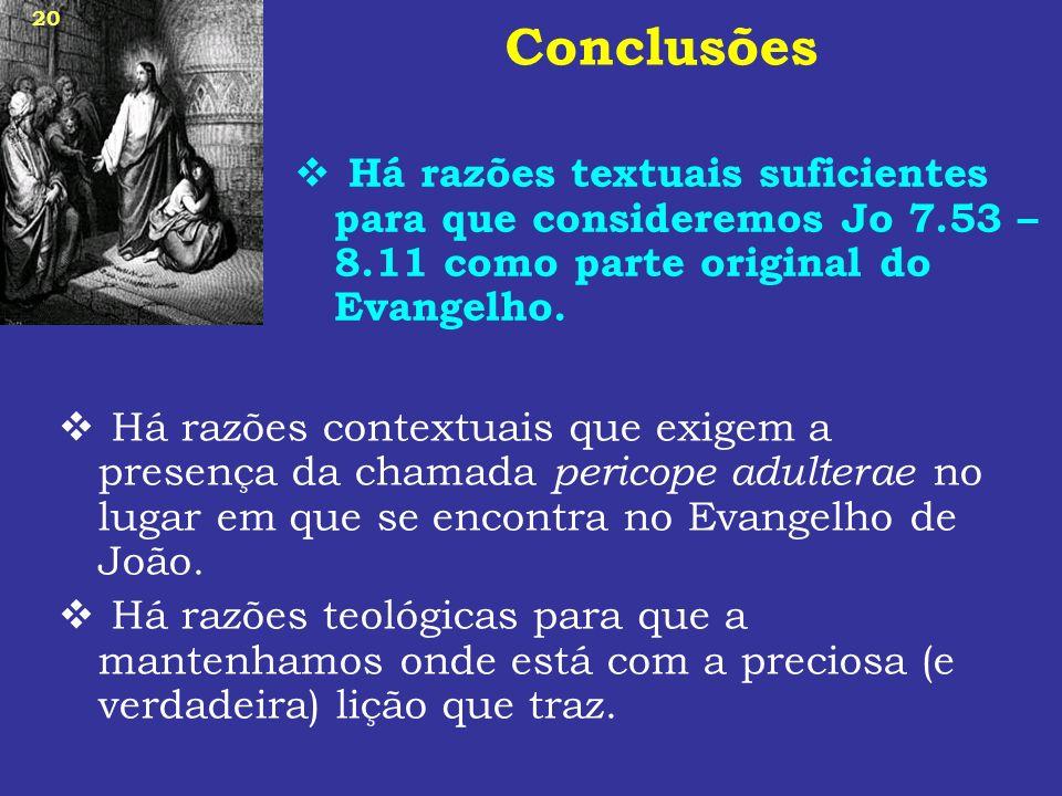 20 Conclusões Há razões textuais suficientes para que consideremos Jo 7.53 – 8.11 como parte original do Evangelho. Há razões contextuais que exigem a