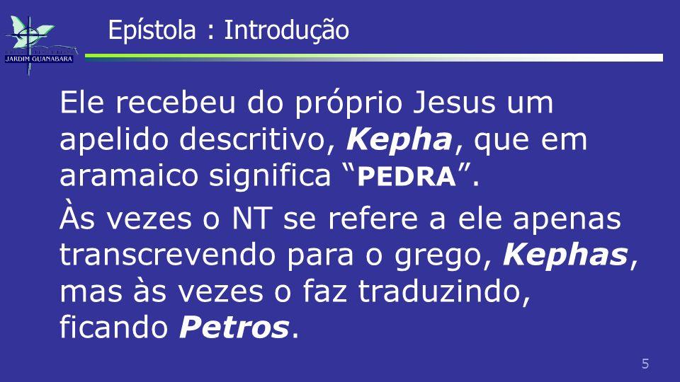 6 Epístola : Introdução O fato de ser traduzido mostra que Kephas não é um nome, uma vez que nomes não são traduzidos, mas sim um título descritivo, que pode nos auxiliar a compreender a pessoa.