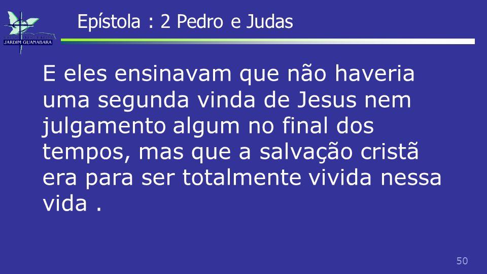 51 Epístola : 2 Pedro e Judas E, se não haveria julgamento, então não faria diferença alguma a maneira como uma pessoa levava a vida.