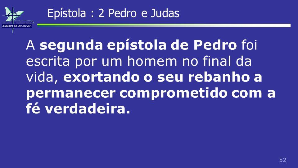 53 Epístola : 2 Pedro e Judas Certo de que estou prestes a deixar o meu tabernáculo, como efetivamente nosso Senhor Jesus Cristo me revelou.