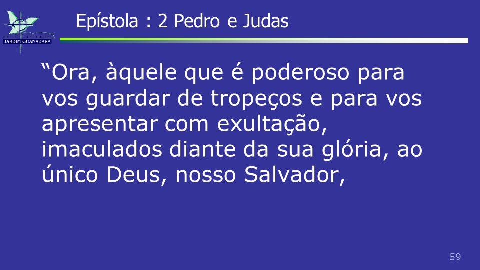 60 Epístola : 2 Pedro e Judas mediante Jesus Cristo, Senhor nosso, glória, majestade, império e soberania, antes de todas as eras, e agora, e por todos os séculos.