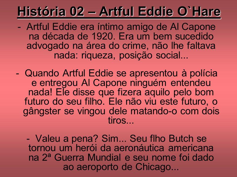 História 02 – Artful Eddie O`Hare -Artful Eddie era íntimo amigo de Al Capone na década de 1920. Era um bem sucedido advogado na área do crime, não lh