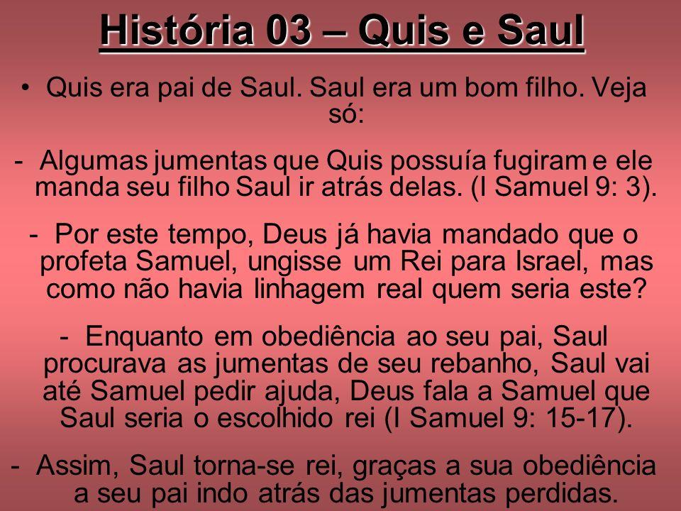 História 03 – Quis e Saul Quis era pai de Saul. Saul era um bom filho. Veja só: -Algumas jumentas que Quis possuía fugiram e ele manda seu filho Saul