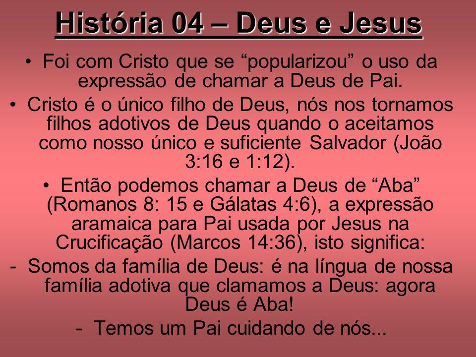 História 04 – Deus e Jesus Foi com Cristo que se popularizou o uso da expressão de chamar a Deus de Pai. Cristo é o único filho de Deus, nós nos torna