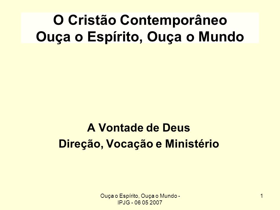 Ouça o Espírito, Ouça o Mundo - IPJG - 06 05 2007 1 O Cristão Contemporâneo Ouça o Espírito, Ouça o Mundo A Vontade de Deus Direção, Vocação e Ministé