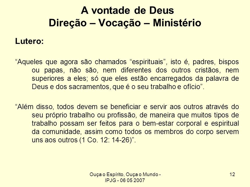 Ouça o Espírito, Ouça o Mundo - IPJG - 06 05 2007 12 A vontade de Deus Direção – Vocação – Ministério Lutero: Aqueles que agora são chamados espiritua