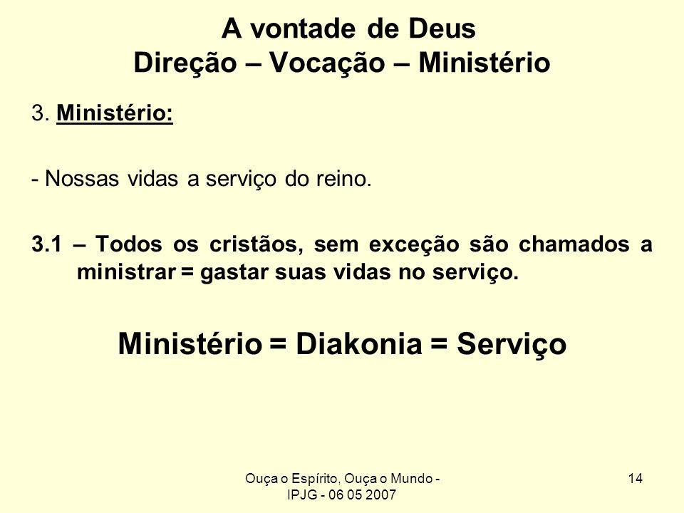 Ouça o Espírito, Ouça o Mundo - IPJG - 06 05 2007 14 A vontade de Deus Direção – Vocação – Ministério 3. Ministério: - Nossas vidas a serviço do reino