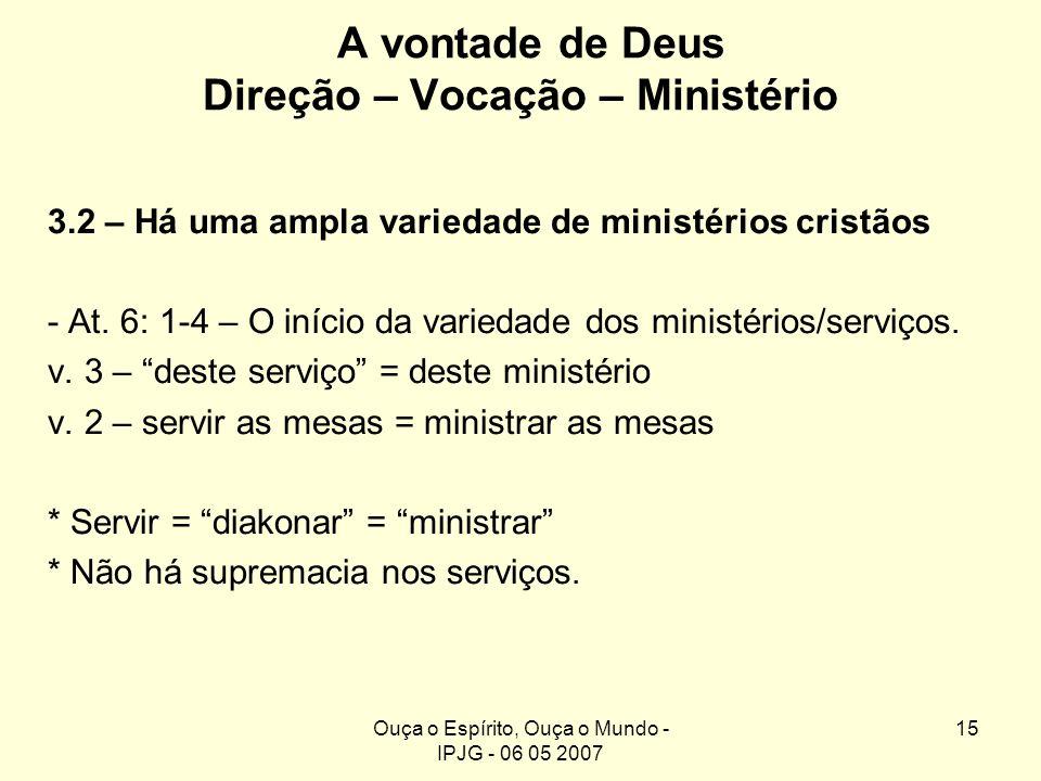 Ouça o Espírito, Ouça o Mundo - IPJG - 06 05 2007 15 A vontade de Deus Direção – Vocação – Ministério 3.2 – Há uma ampla variedade de ministérios cris