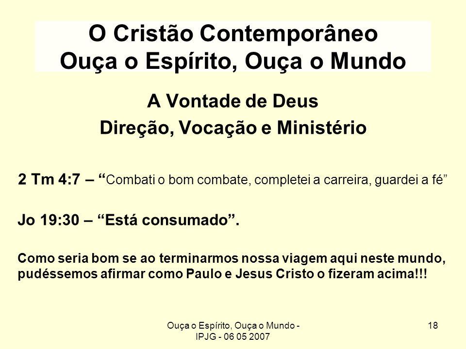 Ouça o Espírito, Ouça o Mundo - IPJG - 06 05 2007 18 O Cristão Contemporâneo Ouça o Espírito, Ouça o Mundo A Vontade de Deus Direção, Vocação e Minist
