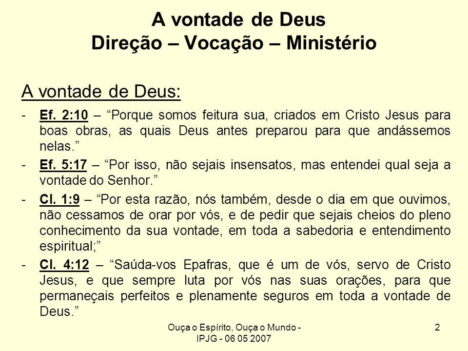 Ouça o Espírito, Ouça o Mundo - IPJG - 06 05 2007 2 A vontade de Deus Direção – Vocação – Ministério A vontade de Deus: -Ef. 2:10 – Porque somos feitu