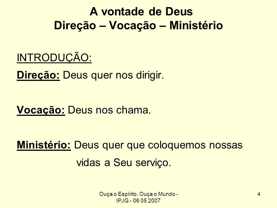 Ouça o Espírito, Ouça o Mundo - IPJG - 06 05 2007 4 A vontade de Deus Direção – Vocação – Ministério INTRODUÇÃO: Direção: Deus quer nos dirigir. Vocaç