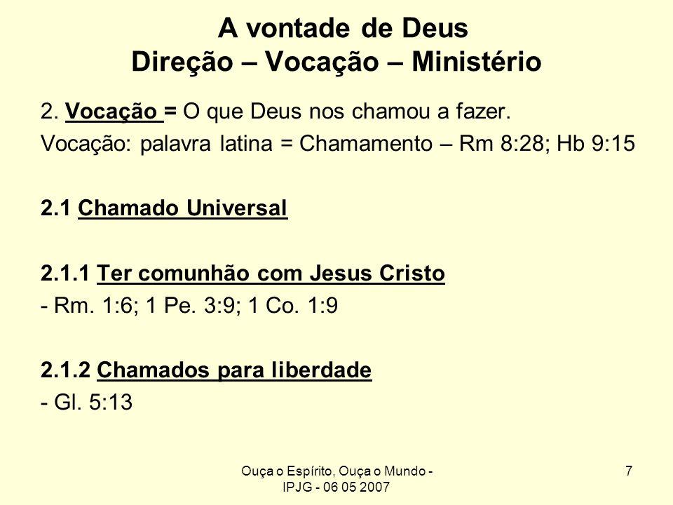 Ouça o Espírito, Ouça o Mundo - IPJG - 06 05 2007 7 A vontade de Deus Direção – Vocação – Ministério 2. Vocação = O que Deus nos chamou a fazer. Vocaç