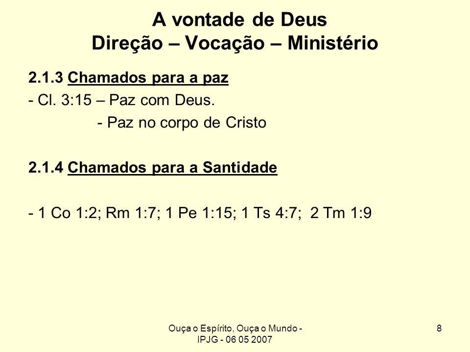 Ouça o Espírito, Ouça o Mundo - IPJG - 06 05 2007 8 A vontade de Deus Direção – Vocação – Ministério 2.1.3 Chamados para a paz - Cl. 3:15 – Paz com De