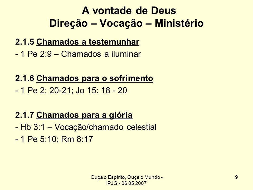 Ouça o Espírito, Ouça o Mundo - IPJG - 06 05 2007 9 A vontade de Deus Direção – Vocação – Ministério 2.1.5 Chamados a testemunhar - 1 Pe 2:9 – Chamado