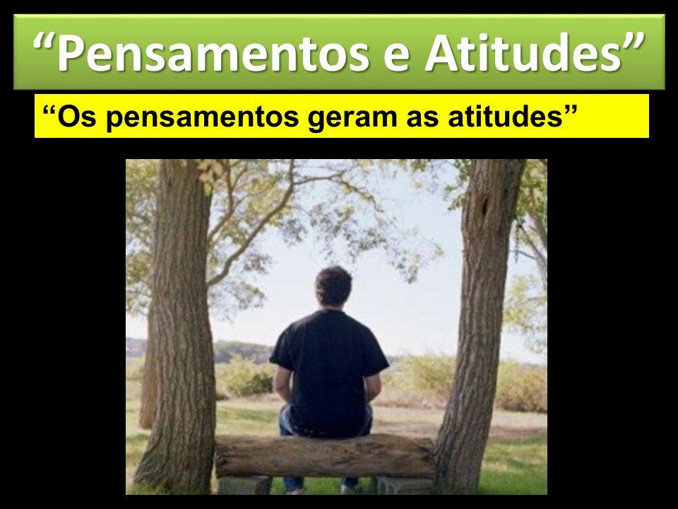 Pensamentos e Atitudes Os pensamentos geram as atitudes