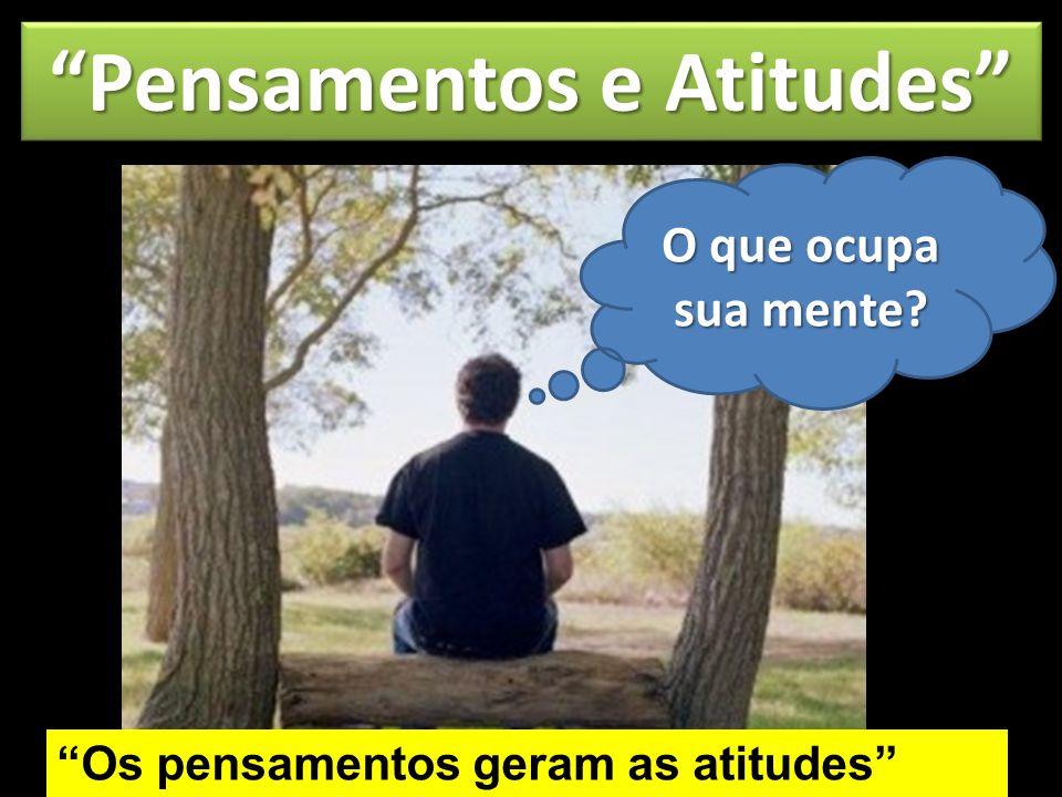 Pensamentos e Atitudes Os pensamentos geram as atitudes O que ocupa sua mente?