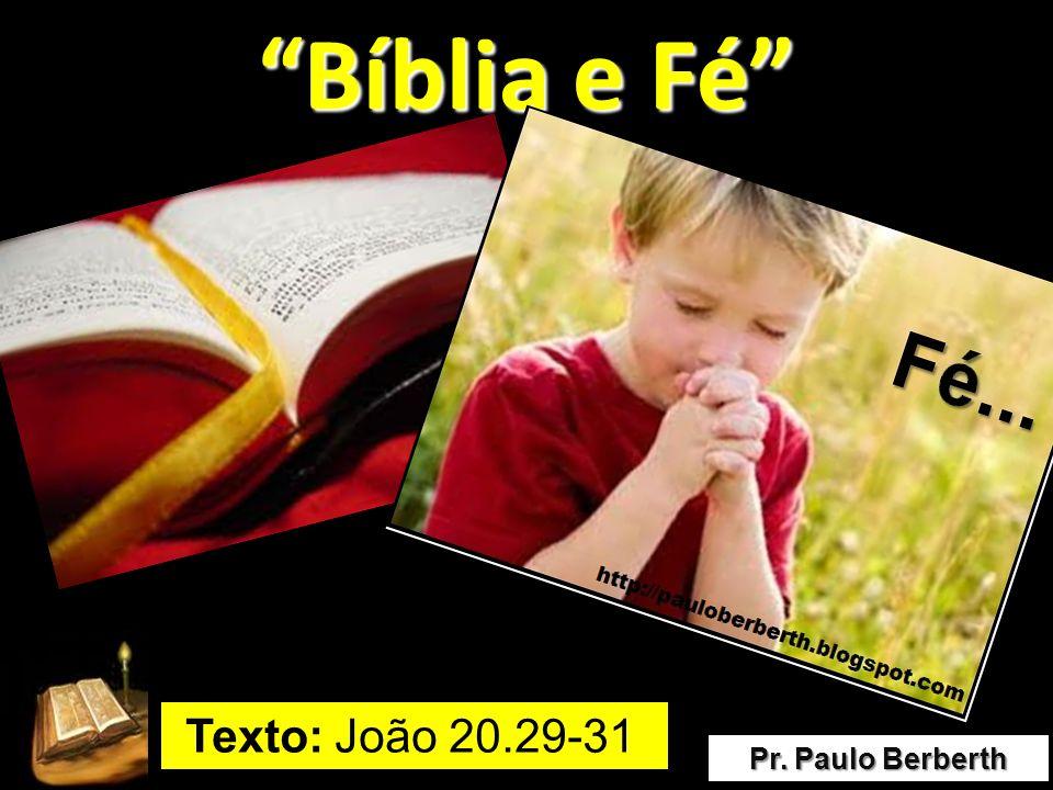 Bíblia e Fé Texto: João 20.29-31 Pr. Paulo Berberth