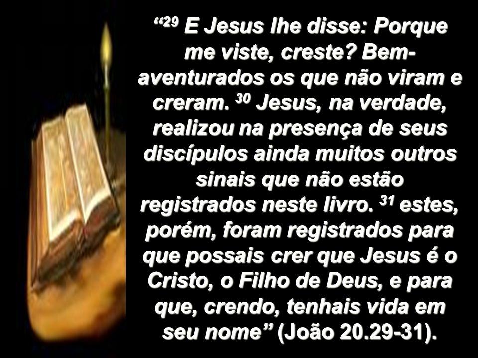29 E Jesus lhe disse: Porque me viste, creste? Bem- aventurados os que não viram e creram. 30 Jesus, na verdade, realizou na presença de seus discípul