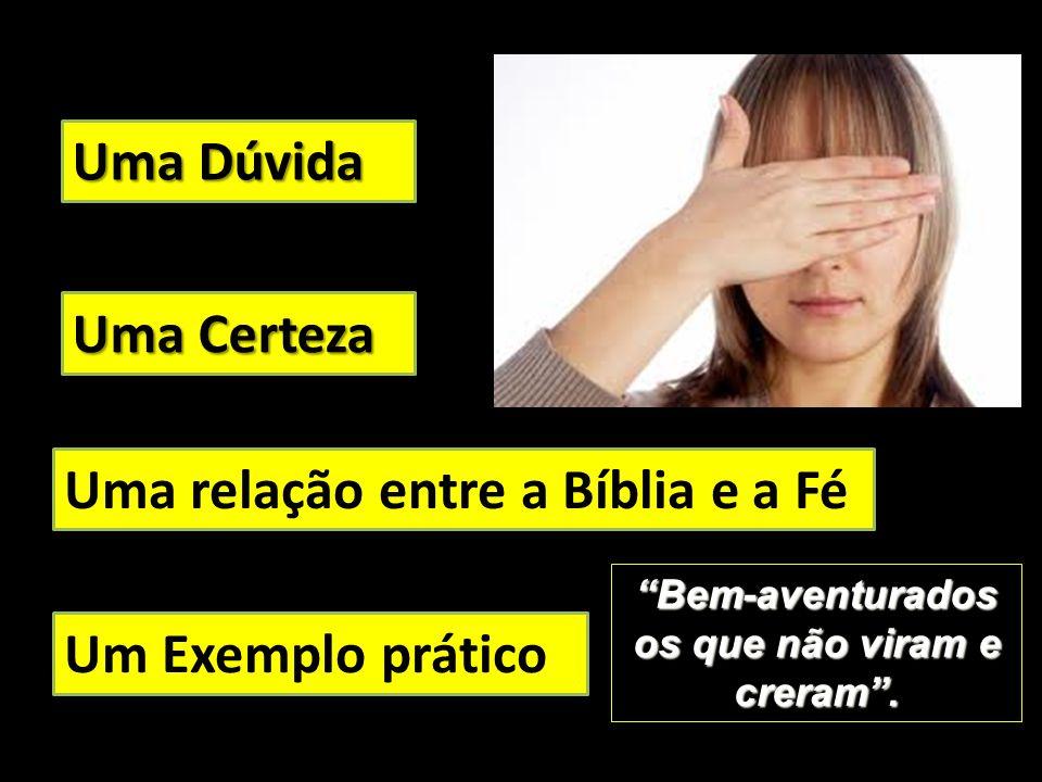 Uma Dúvida Uma Certeza Uma relação entre a Bíblia e a Fé Um Exemplo prático Bem-aventurados os que não viram e creram.