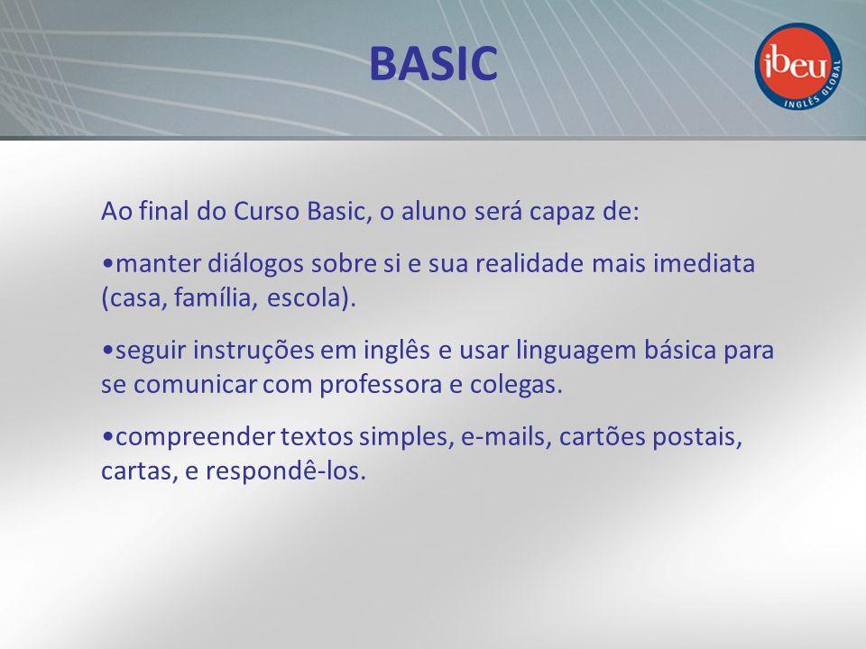 BASIC Ao final do Curso Basic, o aluno será capaz de: manter diálogos sobre si e sua realidade mais imediata (casa, família, escola).