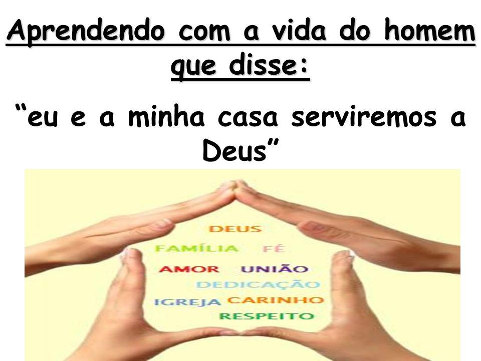 Aprendendo com a vida do homem que disse: eu e a minha casa serviremos a Deus