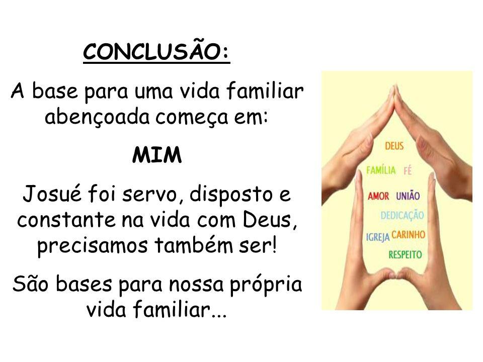 CONCLUSÃO: A base para uma vida familiar abençoada começa em: MIM Josué foi servo, disposto e constante na vida com Deus, precisamos também ser! São b