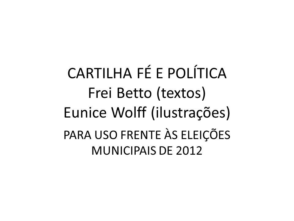 CARTILHA FÉ E POLÍTICA Frei Betto (textos) Eunice Wolff (ilustrações) PARA USO FRENTE ÀS ELEIÇÕES MUNICIPAIS DE 2012