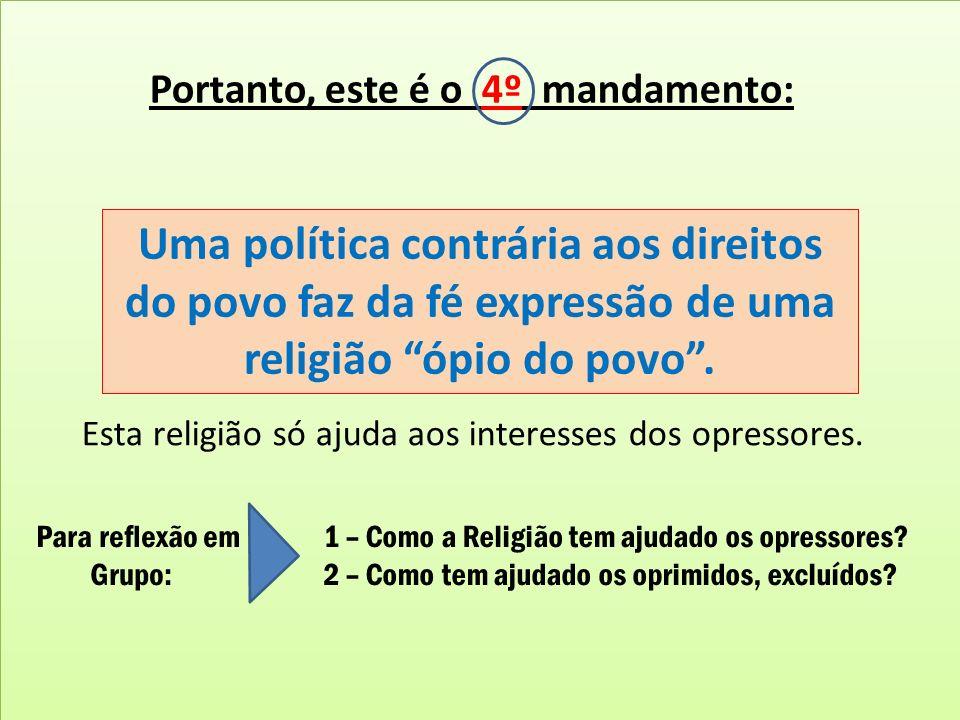 Portanto, este é o 4º mandamento: Uma política contrária aos direitos do povo faz da fé expressão de uma religião ópio do povo. Esta religião só ajuda