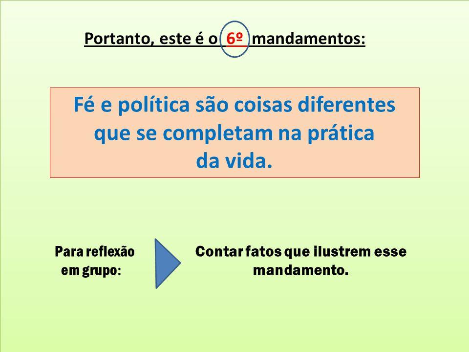 Portanto, este é o 6º mandamentos: Fé e política são coisas diferentes que se completam na prática da vida. Para reflexão em grupo : Contar fatos que