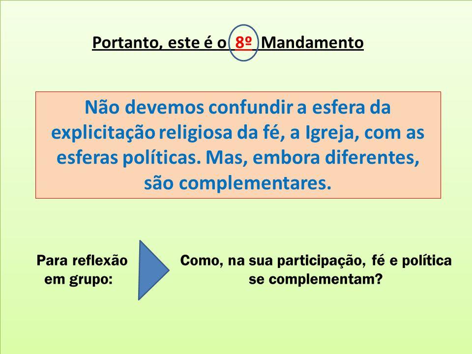 Portanto, este é o 8º Mandamento Não devemos confundir a esfera da explicitação religiosa da fé, a Igreja, com as esferas políticas. Mas, embora difer