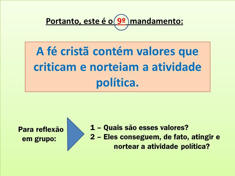 Portanto, este é o 9º mandamento: A fé cristã contém valores que criticam e norteiam a atividade política. Para reflexão em grupo: 1 – Quais são esses