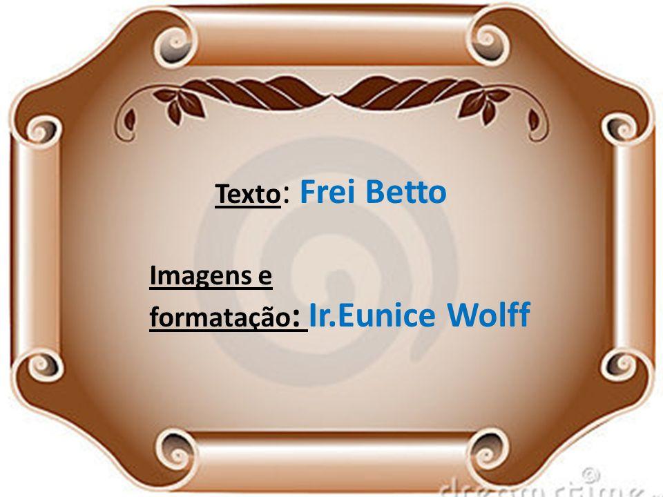 Texto : Frei Betto Imagens e formatação : Ir.Eunice Wolff
