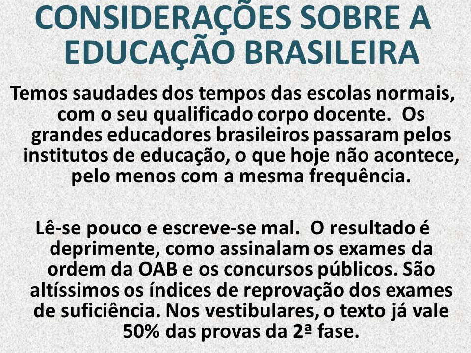 CONSIDERAÇÕES SOBRE A EDUCAÇÃO BRASILEIRA Temos saudades dos tempos das escolas normais, com o seu qualificado corpo docente. Os grandes educadores br