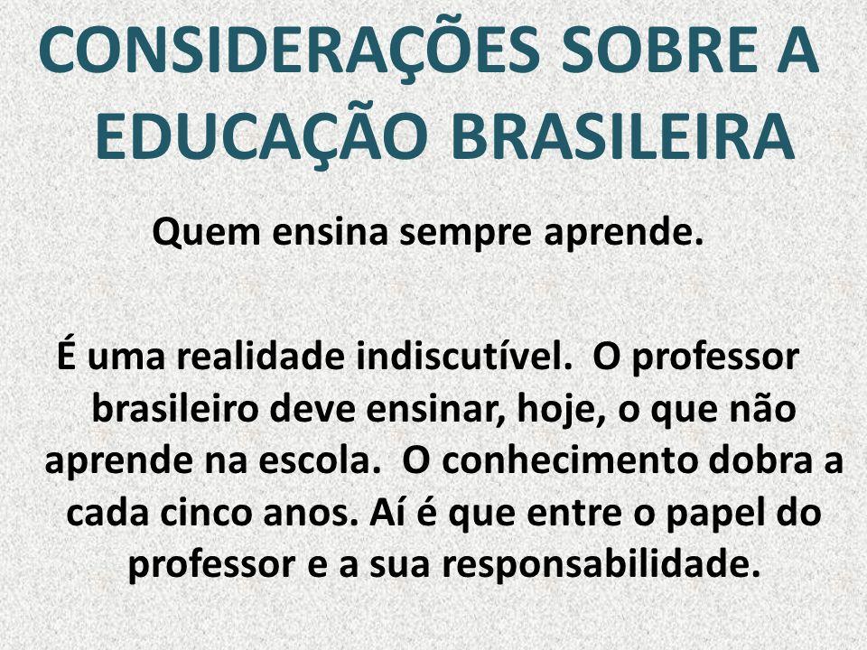 CONSIDERAÇÕES SOBRE A EDUCAÇÃO BRASILEIRA Quem ensina sempre aprende. É uma realidade indiscutível. O professor brasileiro deve ensinar, hoje, o que n