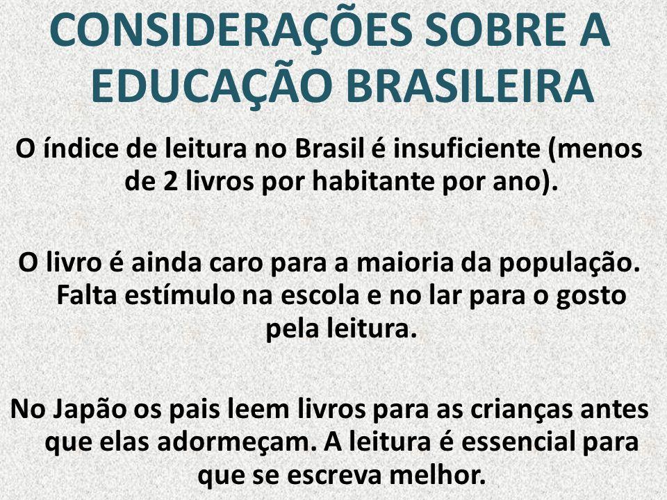 CONSIDERAÇÕES SOBRE A EDUCAÇÃO BRASILEIRA O índice de leitura no Brasil é insuficiente (menos de 2 livros por habitante por ano). O livro é ainda caro