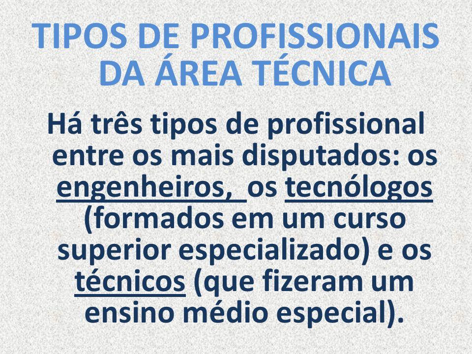 TIPOS DE PROFISSIONAIS DA ÁREA TÉCNICA Há três tipos de profissional entre os mais disputados: os engenheiros, os tecnólogos (formados em um curso sup