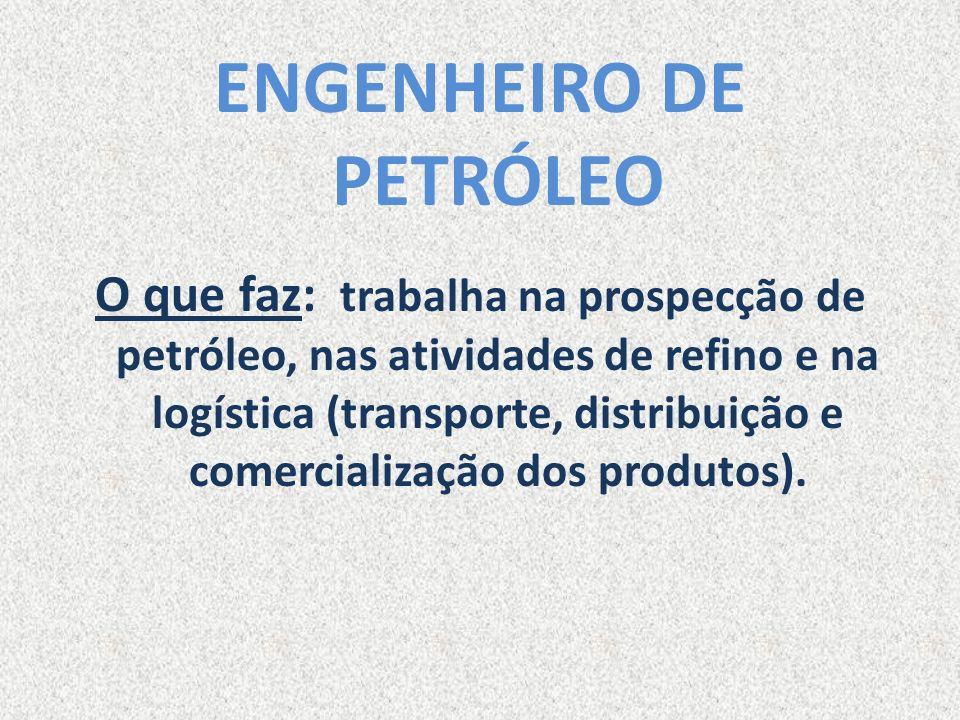 ENGENHEIRO DE PETRÓLEO O que faz: trabalha na prospecção de petróleo, nas atividades de refino e na logística (transporte, distribuição e comercializa