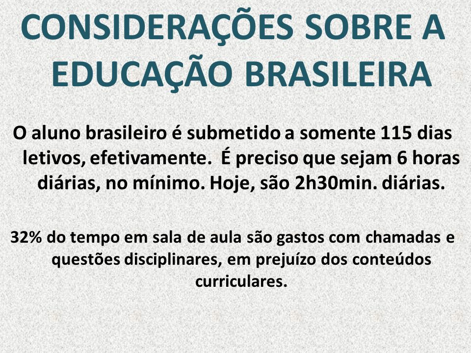 CONSIDERAÇÕES SOBRE A EDUCAÇÃO BRASILEIRA O aluno brasileiro é submetido a somente 115 dias letivos, efetivamente. É preciso que sejam 6 horas diárias