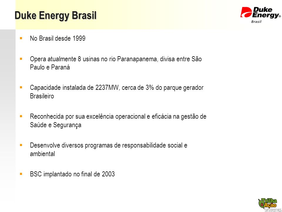 Duke Energy Brasil No Brasil desde 1999 Opera atualmente 8 usinas no rio Paranapanema, divisa entre São Paulo e Paraná Capacidade instalada de 2237MW,